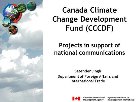 Canada Climate Change Development Fund (CCCDF) Projects in support of national communications Satender Singh Department of Foreign Affairs and International.
