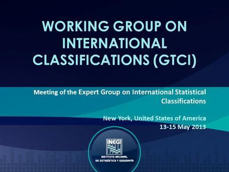 WORKING GROUP ON INTERNATIONAL CLASSIFICATIONS (GTCI) Meeting of the Expert Group on International Statistical Classifications New York, United States.