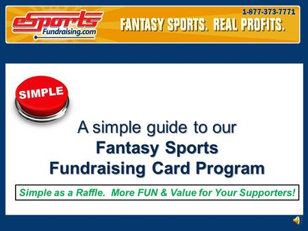 A simple guide to our Fantasy Sports Fundraising Card Program Simple as a Raffle. More FUN & Value for Your Supporters!
