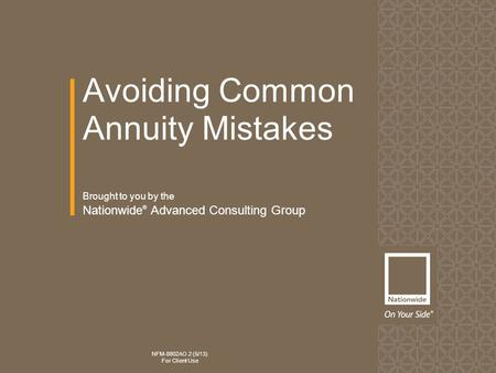 Avoiding Common Annuity Mistakes NFM-8802AO.2 (5/13) For Client Use Brought to you by the Nationwide ® Advanced Consulting Group.