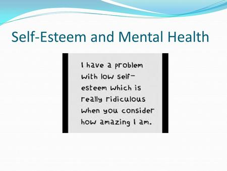 Self-Esteem and Mental Health. Measure of how much you value, respect, and feel confident about yourself.