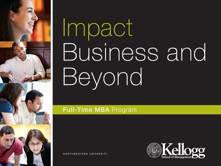 Today's Agenda Why Kellogg Kellogg Full-Time MBA Programs – 2Y, 1Y, MMM, JD-MBA The Kellogg Brand Position Alumni Guest Panel Kellogg Admissions Criteria.