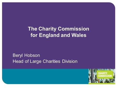 The Charity Commission for England and Wales Beryl Hobson Head of Large Charities Division.