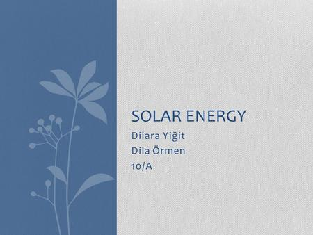 Dilara Yiğit Dila Örmen 10/A SOLAR ENERGY. What is solar energy? Solar energy is radiant light and heat from the sun harnessed using a range of ever-evolving.