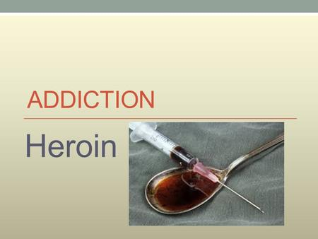 ADDICTION Heroin. According to the Specification you need to be able to : heroin Describe, with reference to heroin and nicotine 1. Substance misuse 2.