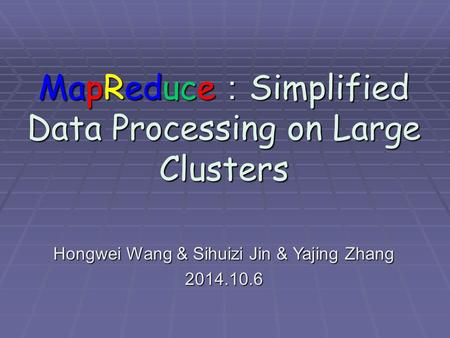 MapReduce : Simplified Data Processing on Large Clusters Hongwei Wang & Sihuizi Jin & Yajing Zhang 2014.10.6.