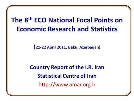 The 8 th ECO National Focal Points on Economic Research and Statistics ( 21-22 April 2011, Baku, Azerbaijan) Country Report of the I.R. Iran Statistical.