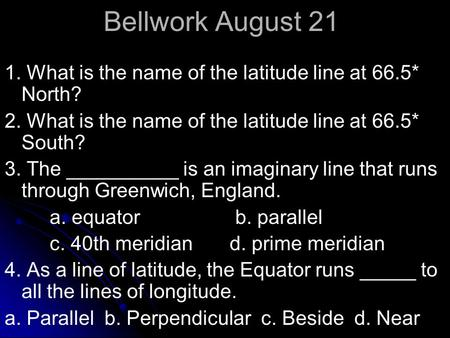 Bellwork August 21 1. What is the name of the latitude line at 66.5* North? 2. What is the name of the latitude line at 66.5* South? 3. The __________.
