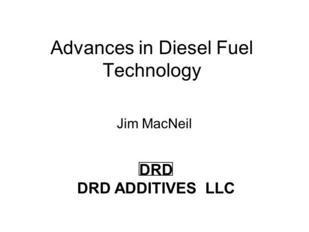 Advances in Diesel Fuel Technology Jim MacNeil DRD DRD ADDITIVES LLC.
