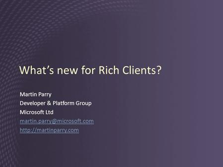 What's new for Rich Clients? Martin Parry Developer & Platform Group Microsoft Ltd