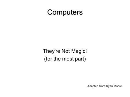 Computers They're Not Magic! (for the most part)‏ Adapted from Ryan Moore.