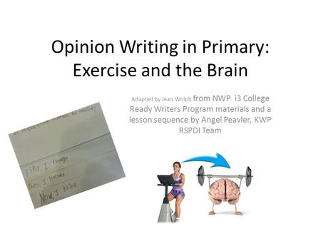Opinion Writing in Primary: Exercise and the Brain Adapted by Jean Wolph from NWP i3 College Ready Writers Program materials and a lesson sequence by Angel.
