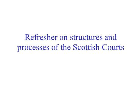 Refresher on structures and processes of the Scottish Courts.