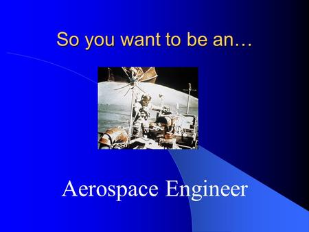 So you want to be an… Aerospace Engineer Aerospace Engineer Perform a variety of engineering work in designing, constructing, and testing aircraft, missiles,