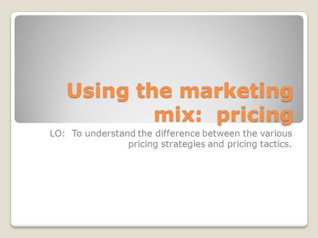 Using the marketing mix: pricing LO: To understand the difference between the various pricing strategies and pricing tactics.