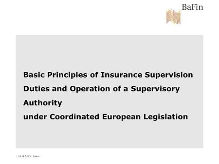 | 08.08.2015 | Seite 1 Basic Principles of Insurance Supervision Duties and Operation of a Supervisory Authority under Coordinated European Legislation.