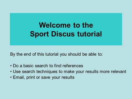 Welcome to the Sport Discus tutorial By the end of this tutorial you should be able to: Do a basic search to find references Use search techniques to make.