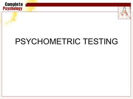 PSYCHOMETRIC TESTING. Psychometrics Psychometrics deals with the scientific measurement of individual differences (personality and intelligence) It attempts.