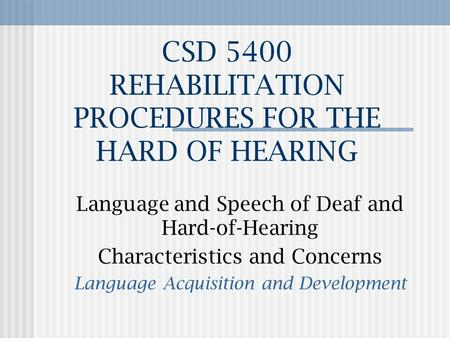 CSD 5400 REHABILITATION PROCEDURES FOR THE HARD OF HEARING Language and Speech of Deaf and Hard-of-Hearing Characteristics and Concerns Language Acquisition.