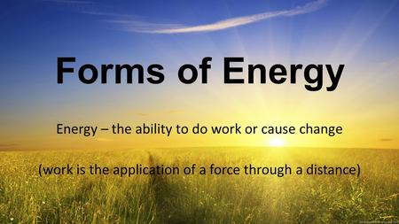 Forms of Energy Energy – the ability to do work or cause change (work is the application of a force through a distance)
