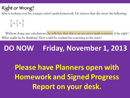 DO NOW Friday, November 1, 2013 Please have Planners open with Homework and Signed Progress Report on your desk.