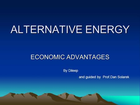 ALTERNATIVE ENERGY ECONOMIC ADVANTAGES By Dileep and guided by Prof.Dan Solarek.