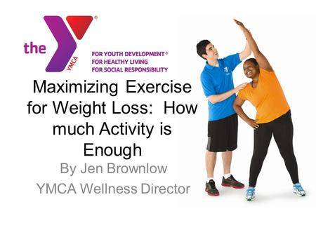 Maximizing Exercise for Weight Loss: How much Activity is Enough By Jen Brownlow YMCA Wellness Director.