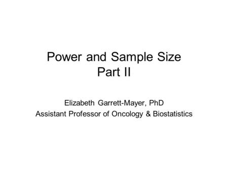Power and Sample Size Part II Elizabeth Garrett-Mayer, PhD Assistant Professor of Oncology & Biostatistics.