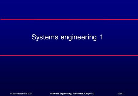 ©Ian Sommerville 2004Software Engineering, 7th edition. Chapter 2 Slide 1 Systems engineering 1.