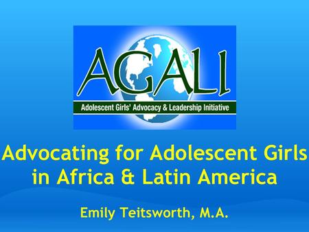 Advocating for Adolescent Girls in Africa & Latin America Emily Teitsworth, M.A.