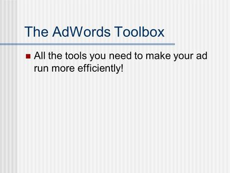 The AdWords Toolbox All the tools you need to make your ad run more efficiently!