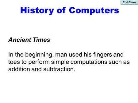 End Show History of Computers Ancient Times In the beginning, man used his fingers and toes to perform simple computations such as addition and subtraction.