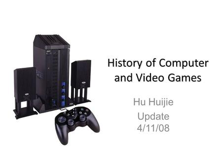 History of Computer and Video Games Hu Huijie Update 4/11/08.