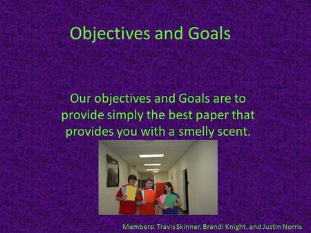 Objectives and Goals Our objectives and Goals are to provide simply the best paper that provides you with a smelly scent. Members: Travis Skinner, Brandi.