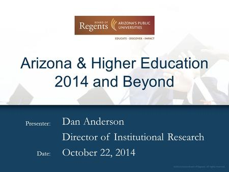 Presenter: Date: Arizona & Higher Education 2014 and Beyond Dan Anderson Director of Institutional Research October 22, 2014.