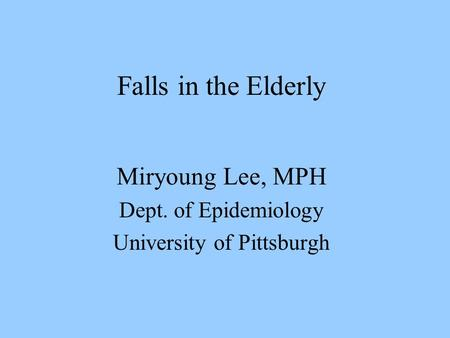 Falls in the Elderly Miryoung Lee, MPH Dept. of Epidemiology University of Pittsburgh.