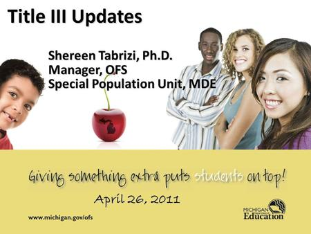 April 14, 20111 1 Title III Updates Shereen Tabrizi, Ph.D. Manager, OFS Special Population Unit, MDE April 26, 2011.