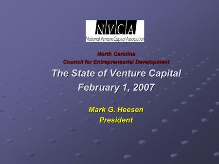 North Carolina Council for Entrepreneurial Development The State of Venture Capital February 1, 2007 Mark G. Heesen President.