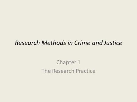 Research Methods in Crime and Justice Chapter 1 The Research Practice.