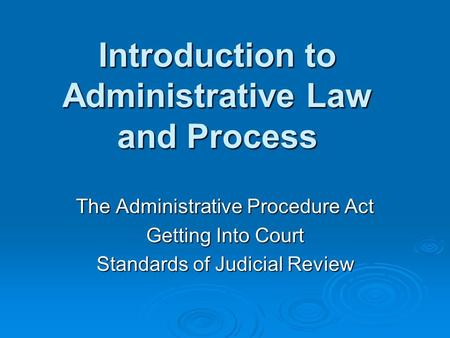 Introduction to Administrative Law and Process The Administrative Procedure Act Getting Into Court Standards of Judicial Review.