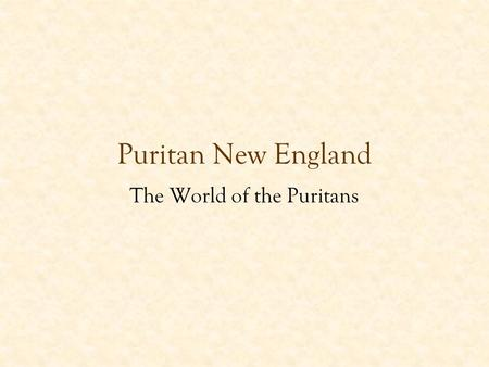 "Puritan New England The World of the Puritans. Who were the Puritans? Religious ""dissenters"" –Protestant Reformation spreads to England in the 1530s –Church."