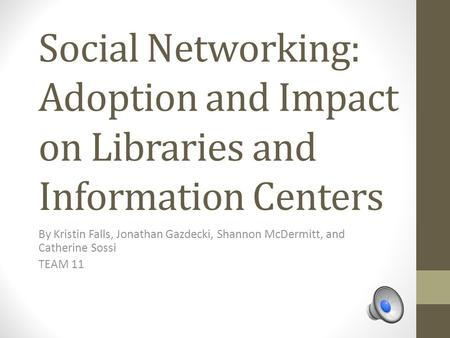 Social Networking: Adoption and Impact on Libraries and Information Centers By Kristin Falls, Jonathan Gazdecki, Shannon McDermitt, and Catherine Sossi.