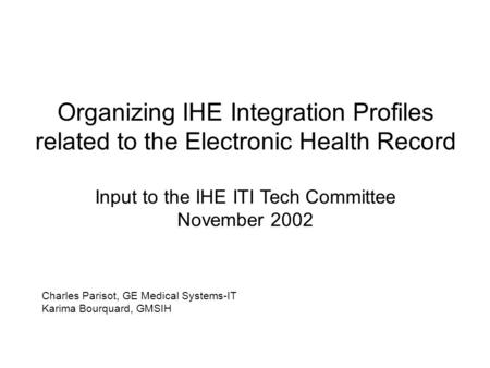 Organizing IHE Integration Profiles related to the Electronic Health Record Input to the IHE ITI Tech Committee November 2002 Charles Parisot, GE Medical.