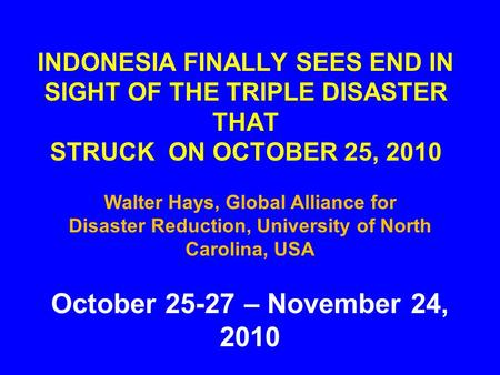 INDONESIA FINALLY SEES END IN SIGHT OF THE TRIPLE <strong>DISASTER</strong> THAT STRUCK ON OCTOBER 25, 2010 October 25-27 – November 24, 2010 Walter Hays, Global Alliance.