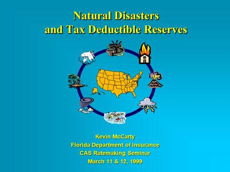 Natural Disasters and Tax Deductible Reserves Kevin McCarty Florida Department of Insurance CAS Ratemaking Seminar March 11 & 12, 1999.
