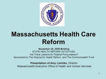 1 Massachusetts Health Care Reform November 20, 2006 Briefing STATE HEALTH REFORM INITIATIVES: Are There Lessons for Federal Policymakers? Sponsored by.