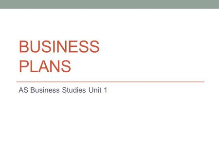 BUSINESS PLANS AS Business Studies Unit 1. Aims and Objectives Aim: To understand the benefits and problems of creating business plans Objectives: Describe.