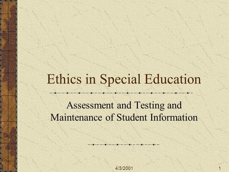 4/3/20011 Ethics in Special Education Assessment and Testing and Maintenance of Student Information.