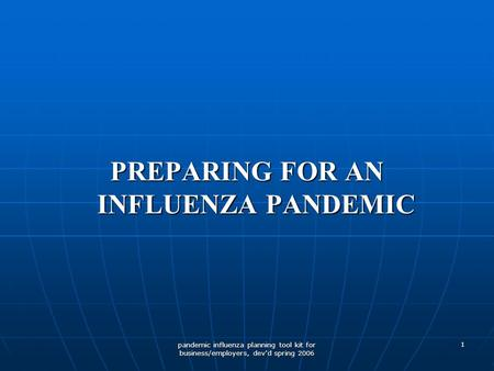 Pandemic influenza planning tool kit for business/employers, dev'd spring 2006 1 PREPARING FOR AN INFLUENZA PANDEMIC.
