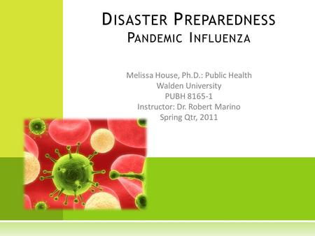 Melissa House, Ph.D.: Public Health Walden University PUBH 8165-1 Instructor: Dr. Robert Marino Spring Qtr, 2011 D ISASTER P REPAREDNESS P ANDEMIC I NFLUENZA.